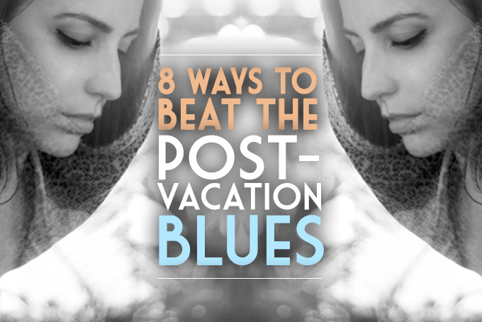 8 ways to beat the post-vacation blues