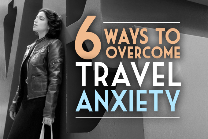 6 ways to overcome travel anxiety