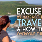 Excuses We Make NOT to Travel and How to Overcome Them