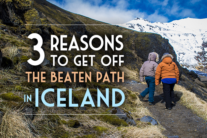 3 reasons to get off the beaten path in iceland