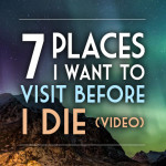 7 Places I Want to Visit Before I Die (VIDEO)