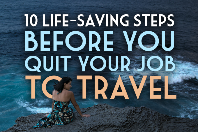 10 Life-Saving Steps Before You Quit Your Job to Travel
